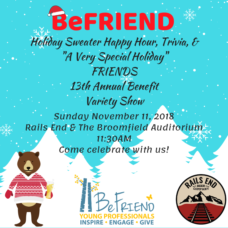 "BeFRIEND Holiday Sweater Happy Hour, Trivia & Variety Show  Join the BeFRIEND Young Professionals Advisory Board for a Holiday Sweater Happy Two Hours followed by ""A Very Special Holiday"" FRIENDS 13th Annual Benefit Variety Show. We will meet at Rails End for BeFRIENDing others, Appetizers, and a Holiday Themed Hour of Trivia (Teams of 4). There are prizes being flown in from Santa's work shop for the top voted sweater and the winners of holiday trivia.    Ticket Includes:  •	Entry into holiday sweater contest •	Entry into holiday themed trivia (Teams of 4). *Trivia Starts at 12:15*  •	Appetizers & 2 Beer tickets •	Entry and seat at the Variety Show  Rails End 11625 Reed Ct unit b Broomfield, CO 80020"